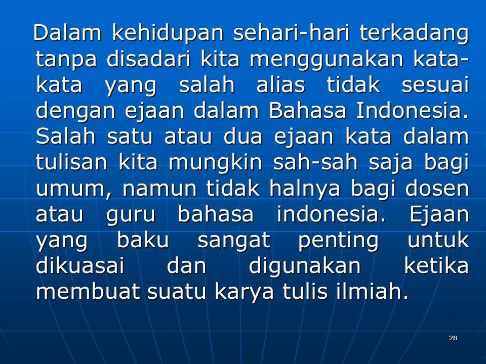 Dalam kehidupan sehari-hari terkadang tanpa disadari kita menggunakan kata-kata yang salah alias tidak sesuai dengan ejaan dalam Bahasa Indonesia.