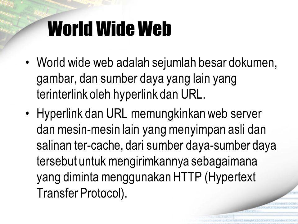 World Wide Web World wide web adalah sejumlah besar dokumen, gambar, dan sumber daya yang lain yang terinterlink oleh hyperlink dan URL.