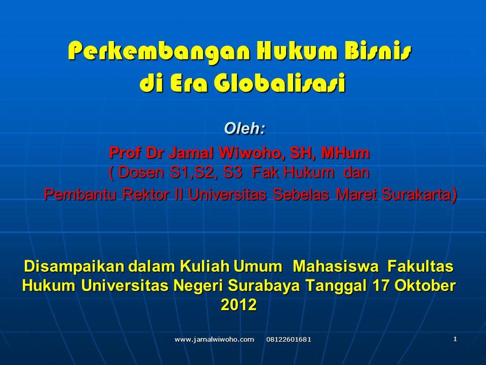 Perkembangan Hukum Bisnis di Era Globalisasi Oleh: Prof Dr Jamal Wiwoho, SH, MHum ( Dosen S1,S2, S3 Fak Hukum dan Pembantu Rektor II Universitas Sebelas Maret Surakarta) Disampaikan dalam Kuliah Umum Mahasiswa Fakultas Hukum Universitas Negeri Surabaya Tanggal 17 Oktober 2012
