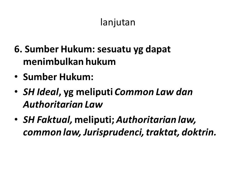 lanjutan 6. Sumber Hukum: sesuatu yg dapat menimbulkan hukum. Sumber Hukum: SH Ideal, yg meliputi Common Law dan Authoritarian Law.