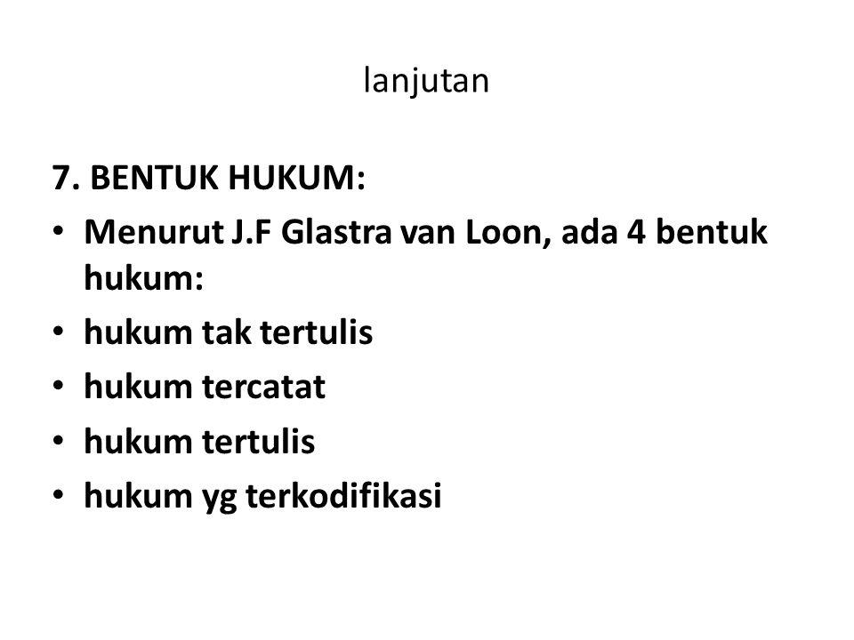 lanjutan 7. BENTUK HUKUM: Menurut J.F Glastra van Loon, ada 4 bentuk hukum: hukum tak tertulis. hukum tercatat.