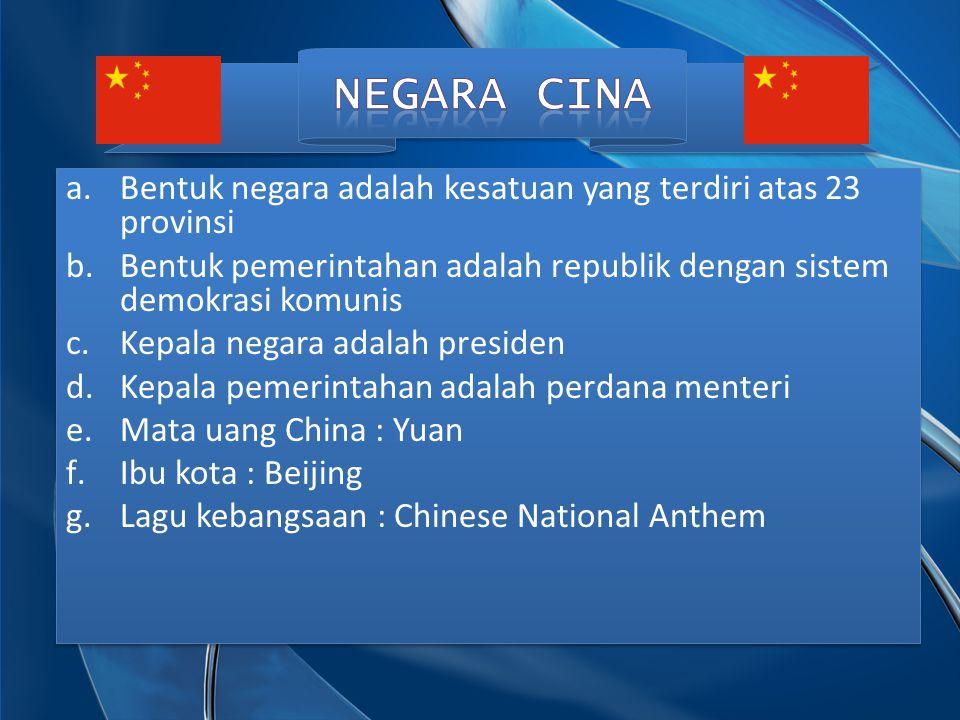 NEGARA CINA Bentuk negara adalah kesatuan yang terdiri atas 23 provinsi. Bentuk pemerintahan adalah republik dengan sistem demokrasi komunis.
