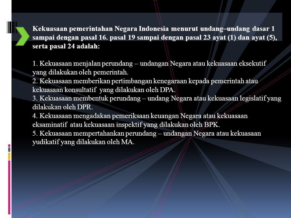 Kekuasaan pemerintahan Negara Indonesia menurut undang–undang dasar 1 sampai dengan pasal 16. pasal 19 sampai dengan pasal 23 ayat (1) dan ayat (5), serta pasal 24 adalah: