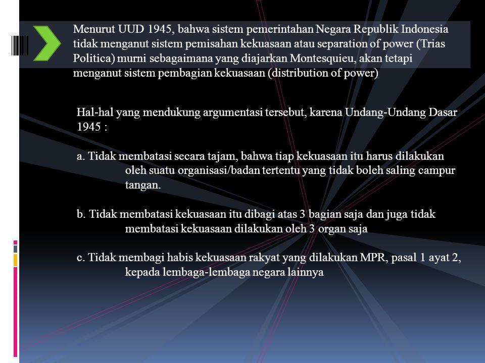 Menurut UUD 1945, bahwa sistem pemerintahan Negara Republik Indonesia tidak menganut sistem pemisahan kekuasaan atau separation of power (Trias Politica) murni sebagaimana yang diajarkan Montesquieu, akan tetapi menganut sistem pembagian kekuasaan (distribution of power)