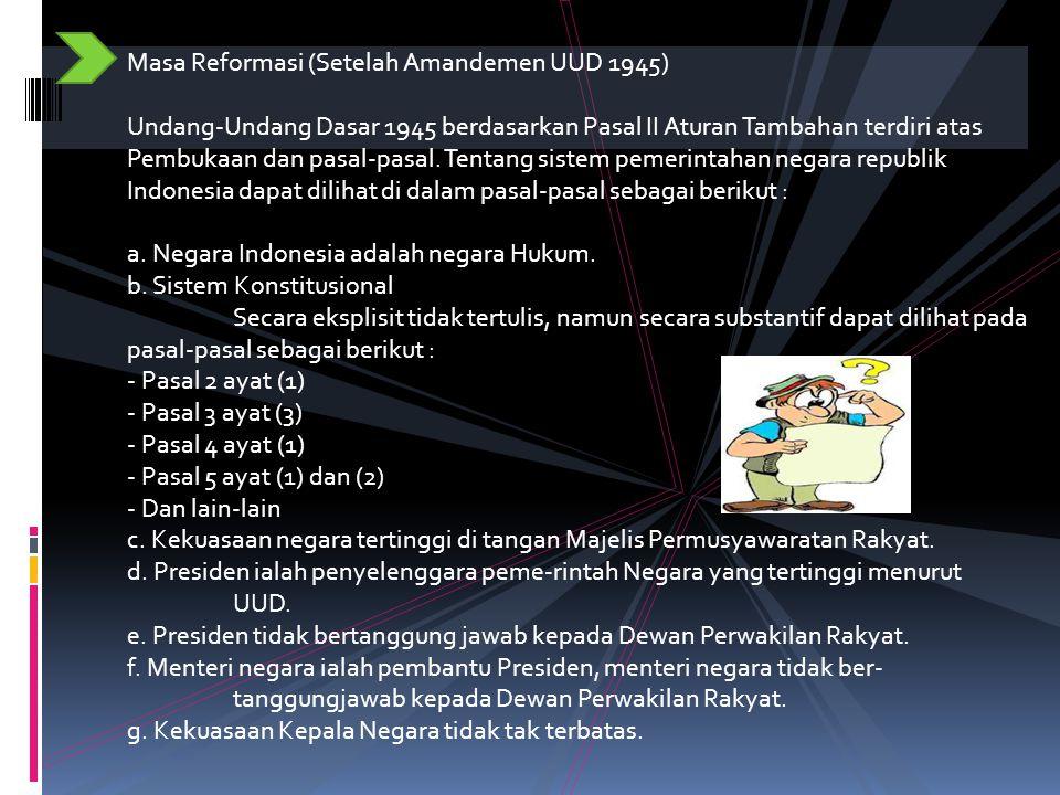 Masa Reformasi (Setelah Amandemen UUD 1945) Undang-Undang Dasar 1945 berdasarkan Pasal II Aturan Tambahan terdiri atas Pembukaan dan pasal-pasal. Tentang sistem pemerintahan negara republik Indonesia dapat dilihat di dalam pasal-pasal sebagai berikut : a. Negara Indonesia adalah negara Hukum. b. Sistem Konstitusional