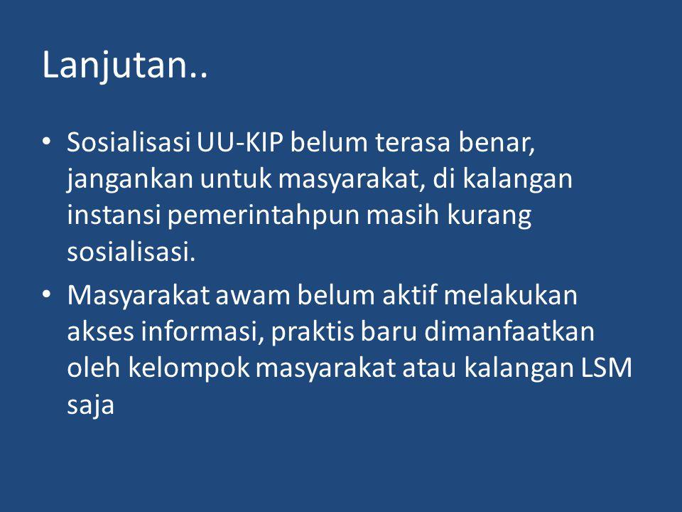 Lanjutan.. Sosialisasi UU-KIP belum terasa benar, jangankan untuk masyarakat, di kalangan instansi pemerintahpun masih kurang sosialisasi.