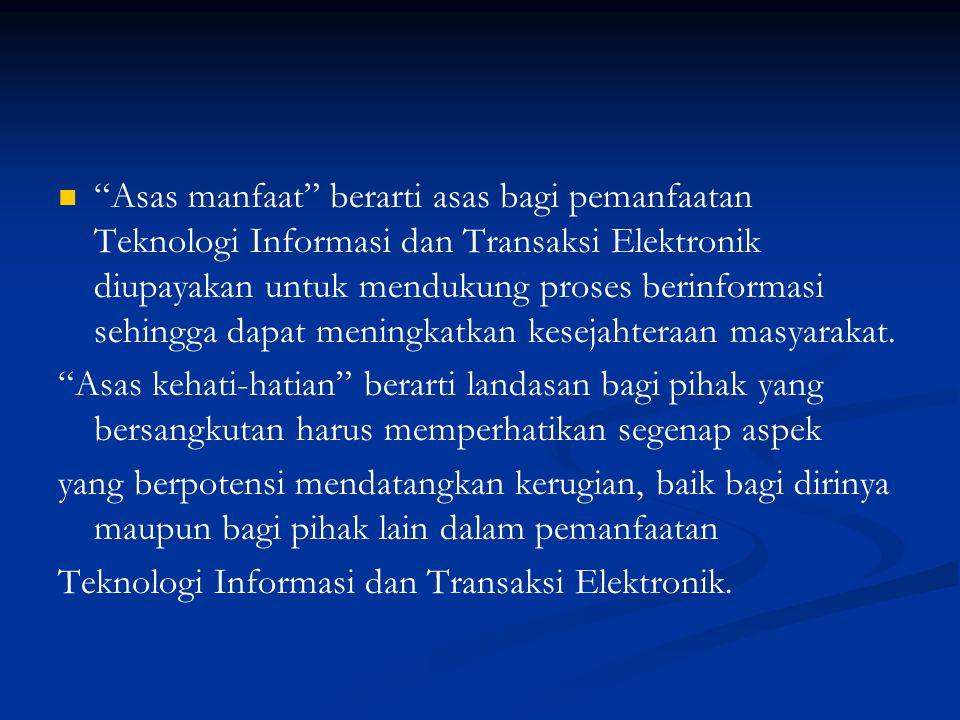 Asas manfaat berarti asas bagi pemanfaatan Teknologi Informasi dan Transaksi Elektronik diupayakan untuk mendukung proses berinformasi sehingga dapat meningkatkan kesejahteraan masyarakat.