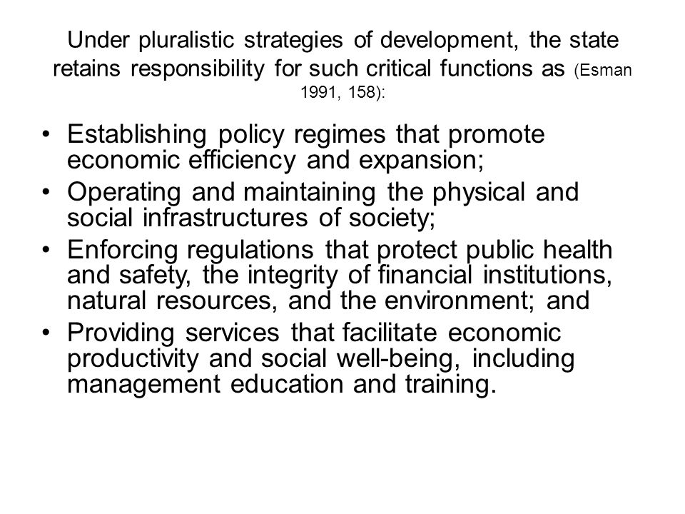 Under pluralistic strategies of development, the state retains responsibility for such critical functions as (Esman 1991, 158):
