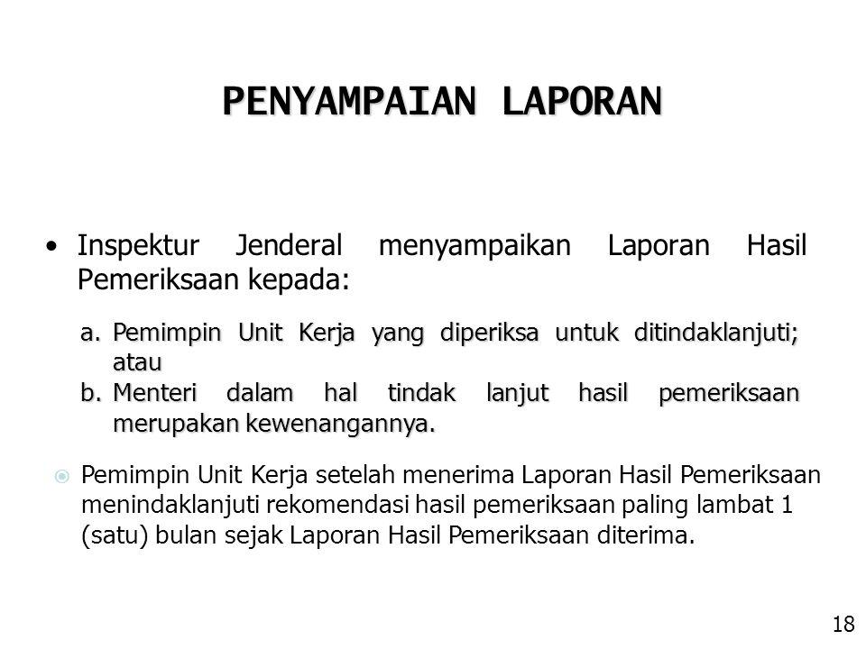 PENYAMPAIAN LAPORAN Inspektur Jenderal menyampaikan Laporan Hasil Pemeriksaan kepada: Pemimpin Unit Kerja yang diperiksa untuk ditindaklanjuti; atau.