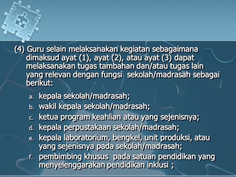(4) Guru selain melaksanakan kegiatan sebagaimana dimaksud ayat (1), ayat (2), atau ayat (3) dapat melaksanakan tugas tambahan dan/atau tugas lain yang relevan dengan fungsi sekolah/madrasah sebagai berikut: