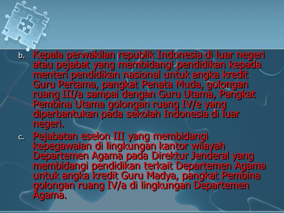 Kepala perwakilan republik Indonesia di luar negeri atau pejabat yang membidangi pendidikan kepada menteri pendidikan nasional untuk angka kredit Guru Pertama, pangkat Penata Muda, golongan ruang III/a sampai dengan Guru Utama, Pangkat Pembina Utama golongan ruang IV/e yang diperbantukan pada sekolah Indonesia di luar negeri.