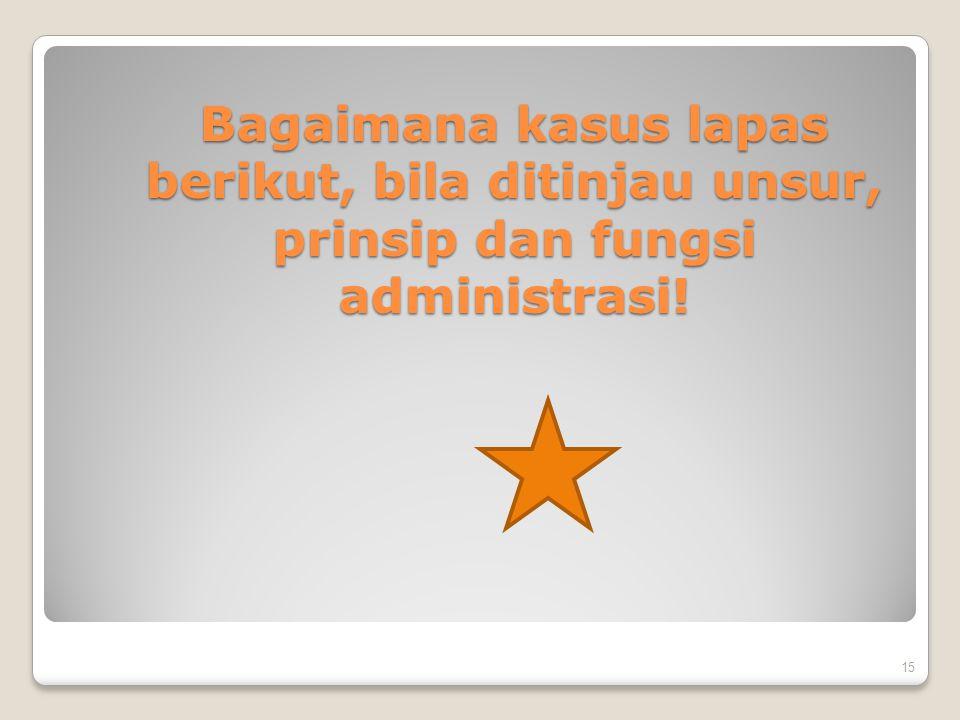 Bagaimana kasus lapas berikut, bila ditinjau unsur, prinsip dan fungsi administrasi!