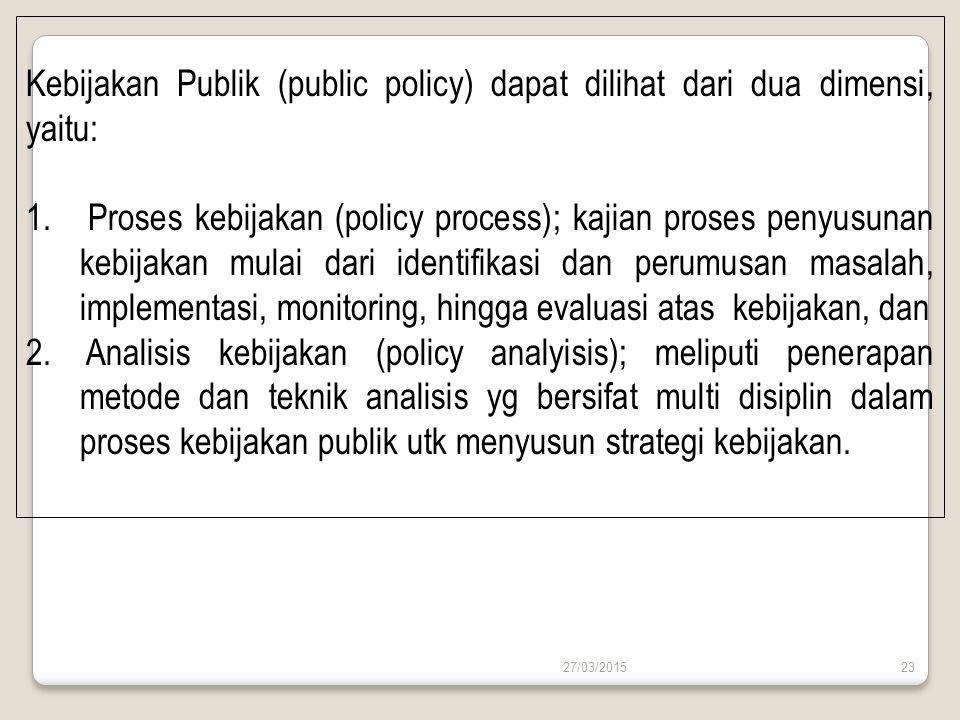 Kebijakan Publik (public policy) dapat dilihat dari dua dimensi, yaitu: