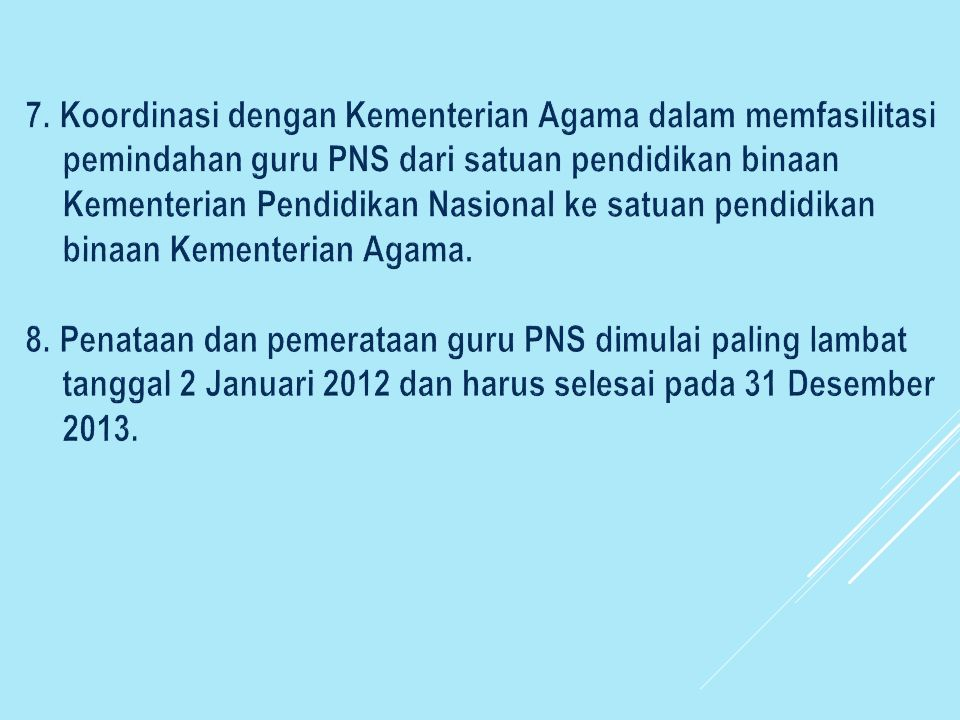 7. Koordinasi dengan Kementerian Agama dalam memfasilitasi pemindahan guru PNS dari satuan pendidikan binaan Kementerian Pendidikan Nasional ke satuan pendidikan binaan Kementerian Agama.