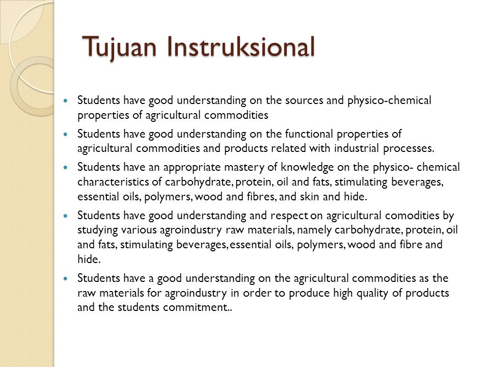 Tujuan Instruksional Students have good understanding on the sources and physico-chemical properties of agricultural commodities.