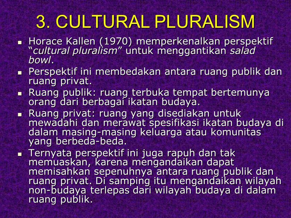 3. CULTURAL PLURALISM Horace Kallen (1970) memperkenalkan perspektif cultural pluralism untuk menggantikan salad bowl.