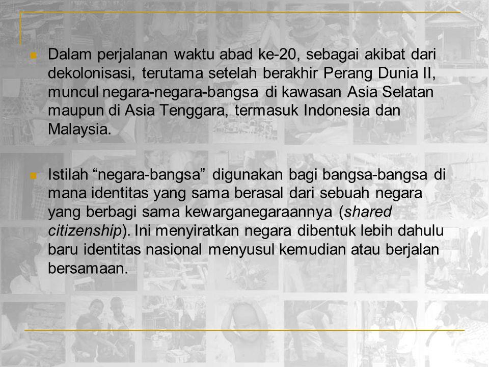 Dalam perjalanan waktu abad ke-20, sebagai akibat dari dekolonisasi, terutama setelah berakhir Perang Dunia II, muncul negara-negara-bangsa di kawasan Asia Selatan maupun di Asia Tenggara, termasuk Indonesia dan Malaysia.