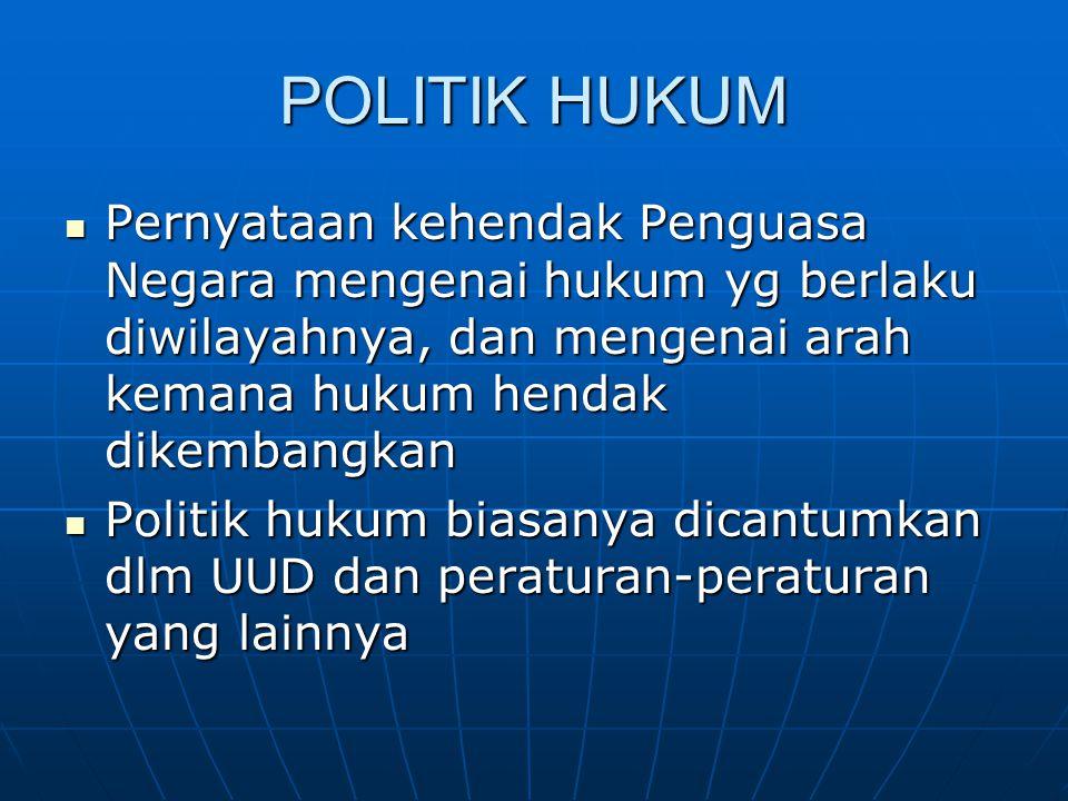 POLITIK HUKUM Pernyataan kehendak Penguasa Negara mengenai hukum yg berlaku diwilayahnya, dan mengenai arah kemana hukum hendak dikembangkan.