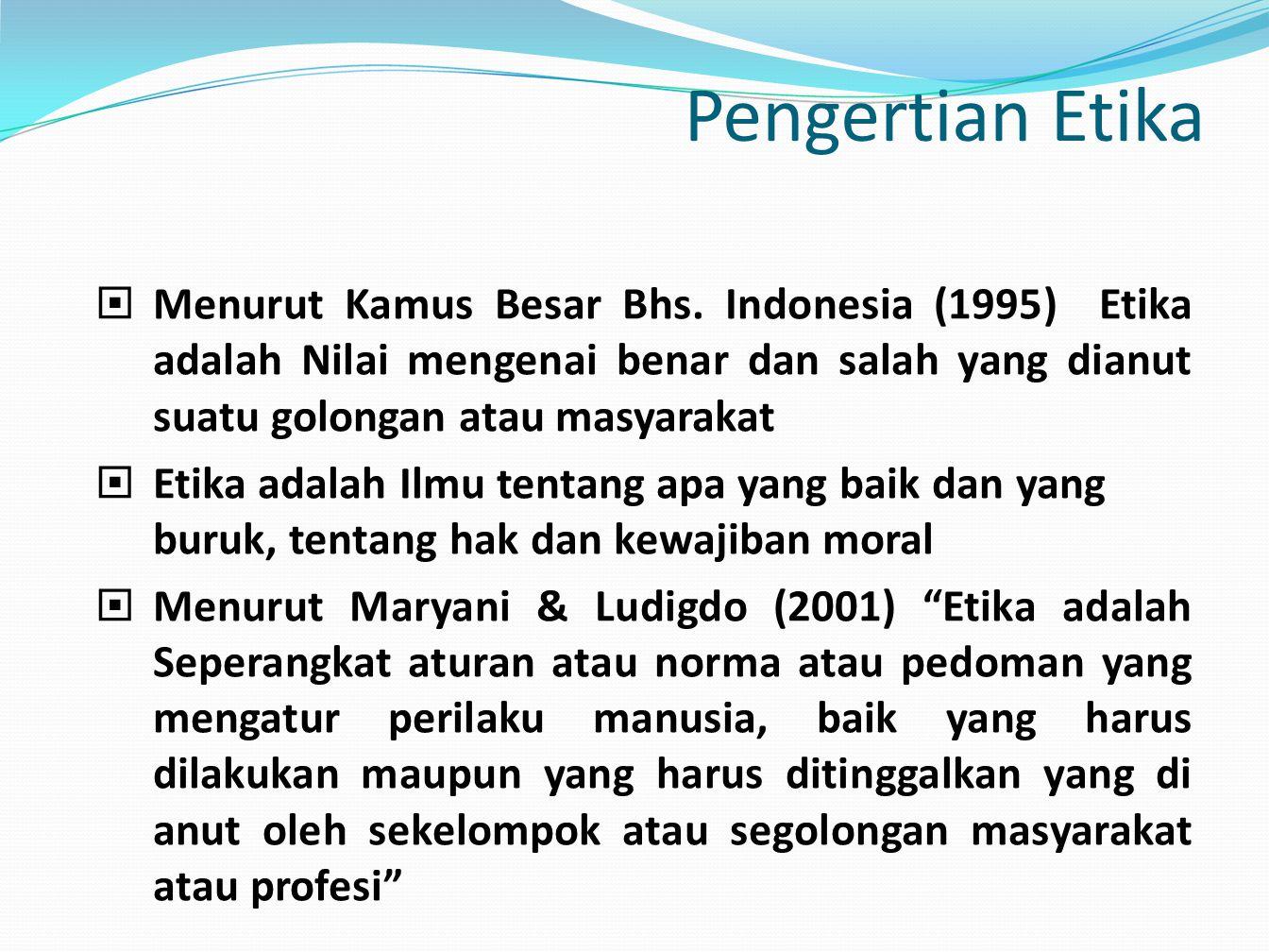 Pengertian Etika Menurut Kamus Besar Bhs. Indonesia (1995) Etika adalah Nilai mengenai benar dan salah yang dianut suatu golongan atau masyarakat.