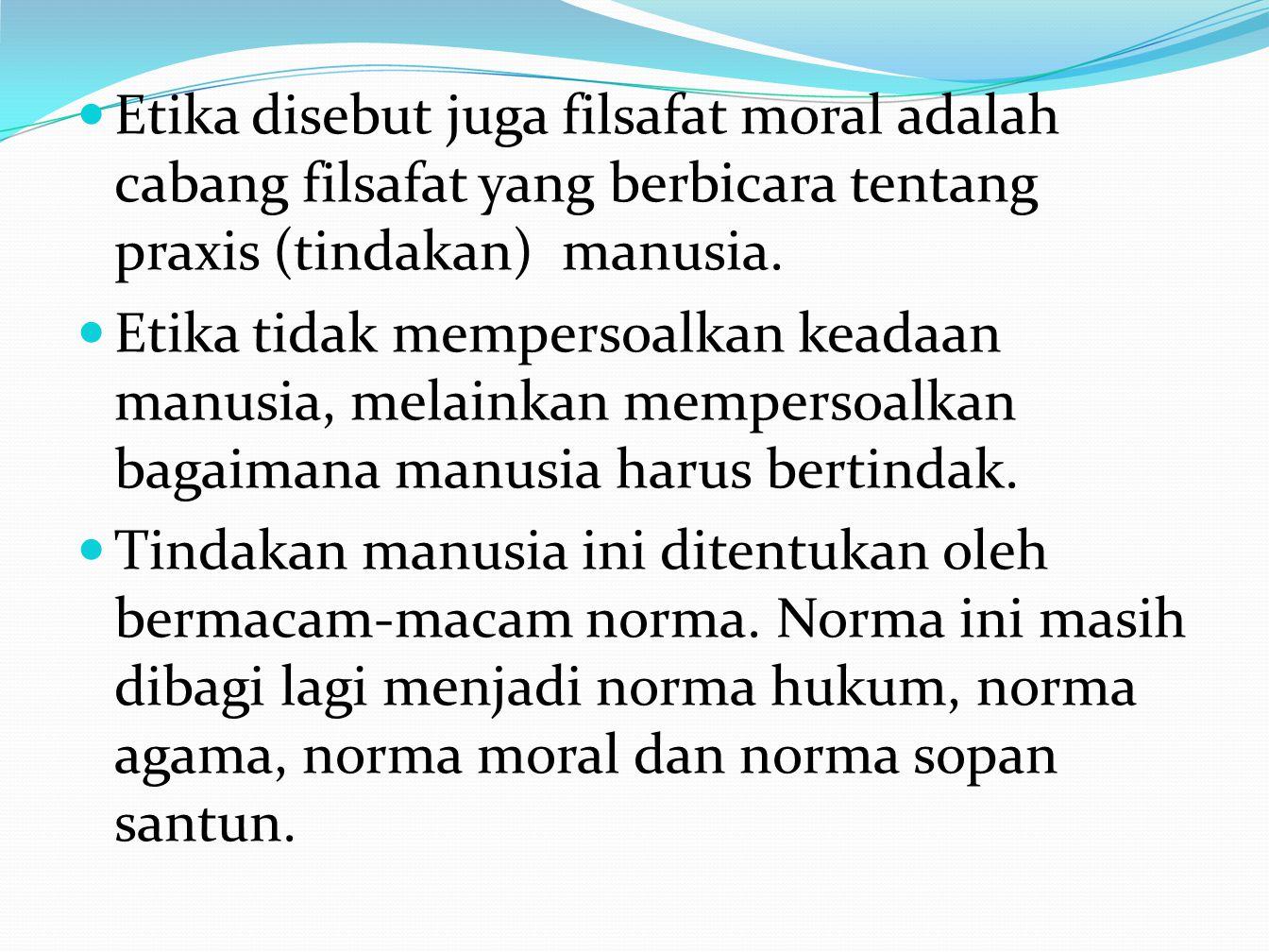 Etika disebut juga filsafat moral adalah cabang filsafat yang berbicara tentang praxis (tindakan) manusia.