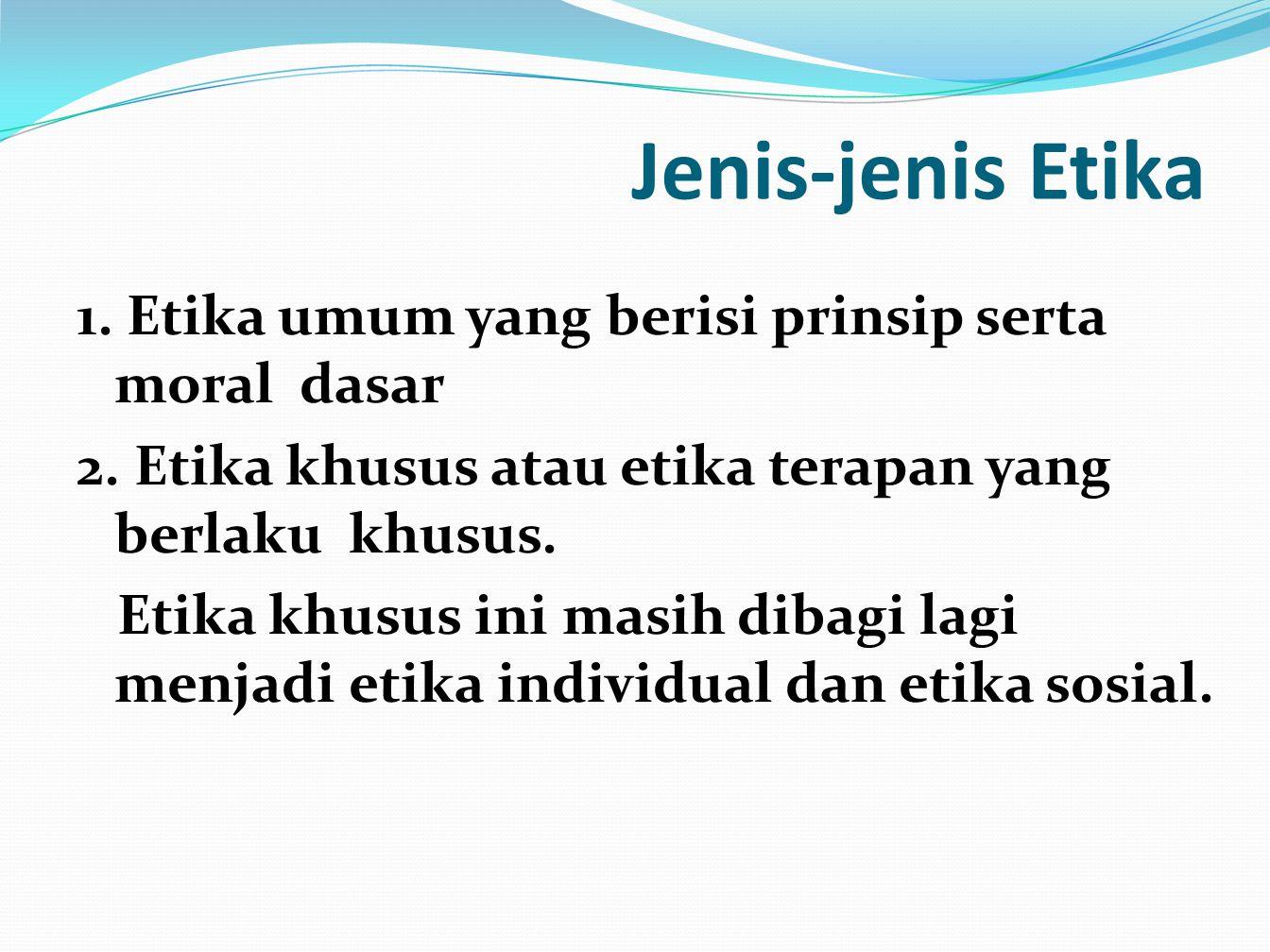 Jenis-jenis Etika 1. Etika umum yang berisi prinsip serta moral dasar