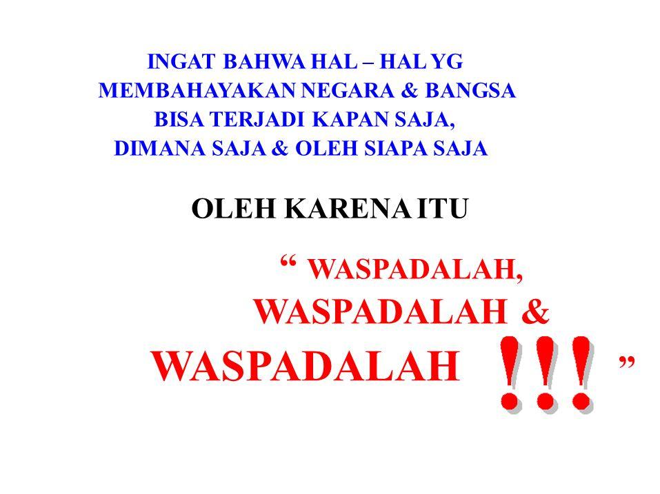 WASPADALAH WASPADALAH, WASPADALAH & MEMBAHAYAKAN NEGARA & BANGSA
