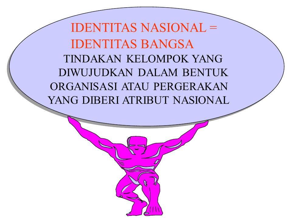 IDENTITAS NASIONAL = IDENTITAS BANGSA DIWUJUDKAN DALAM BENTUK