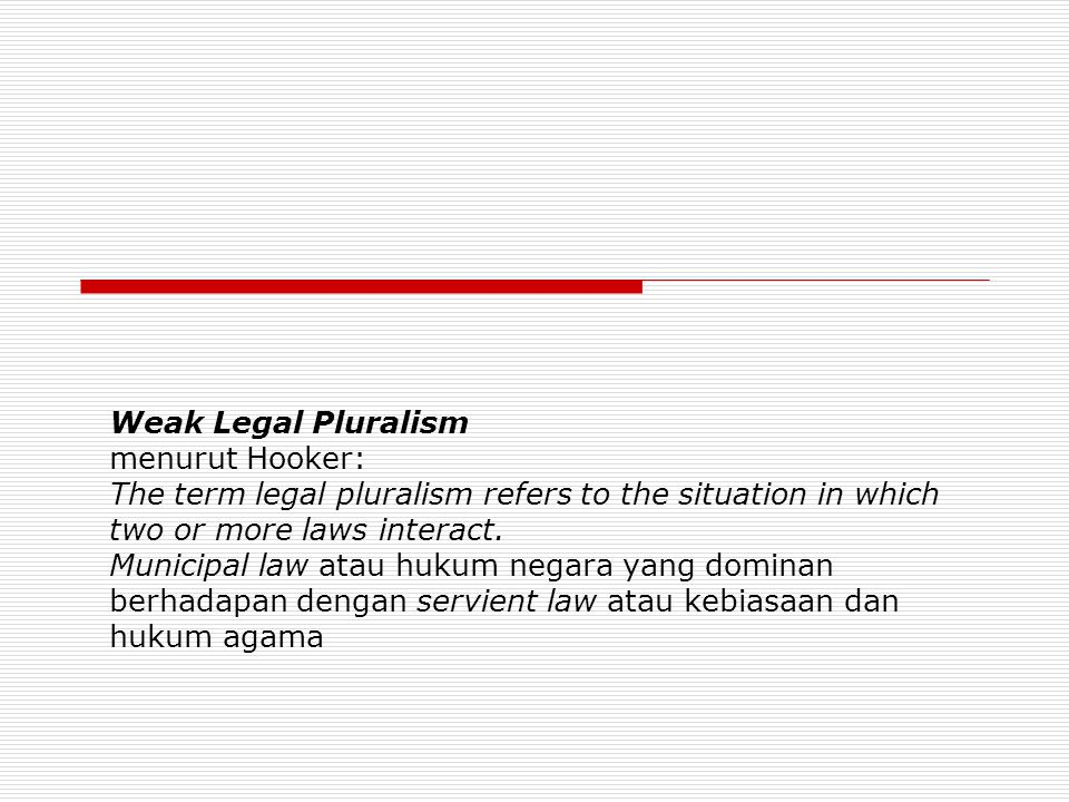Weak Legal Pluralism menurut Hooker: The term legal pluralism refers to the situation in which two or more laws interact.