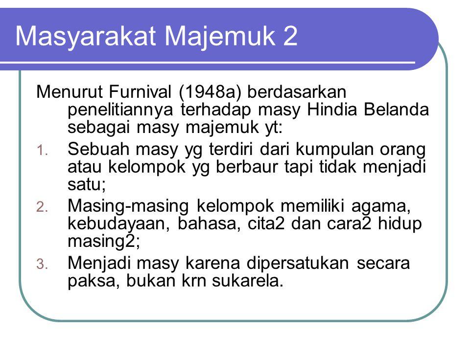 Masyarakat Majemuk 2 Menurut Furnival (1948a) berdasarkan penelitiannya terhadap masy Hindia Belanda sebagai masy majemuk yt: