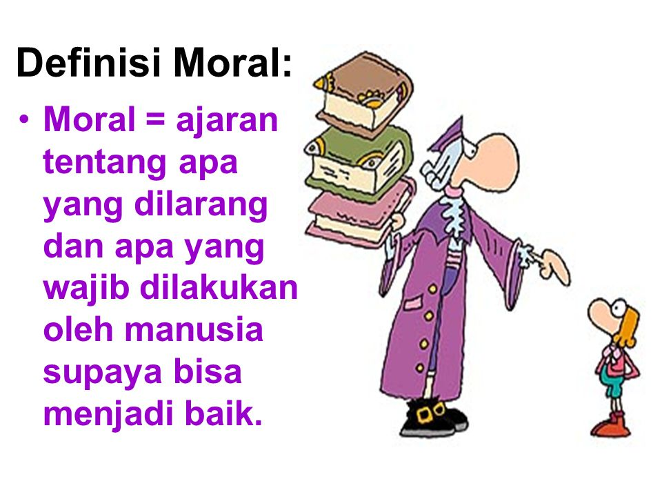 Definisi Moral: Moral = ajaran tentang apa yang dilarang dan apa yang wajib dilakukan oleh manusia supaya bisa menjadi baik.