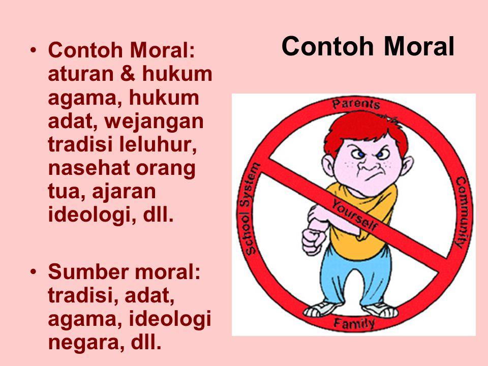 Contoh Moral Contoh Moral: aturan & hukum agama, hukum adat, wejangan tradisi leluhur, nasehat orang tua, ajaran ideologi, dll.