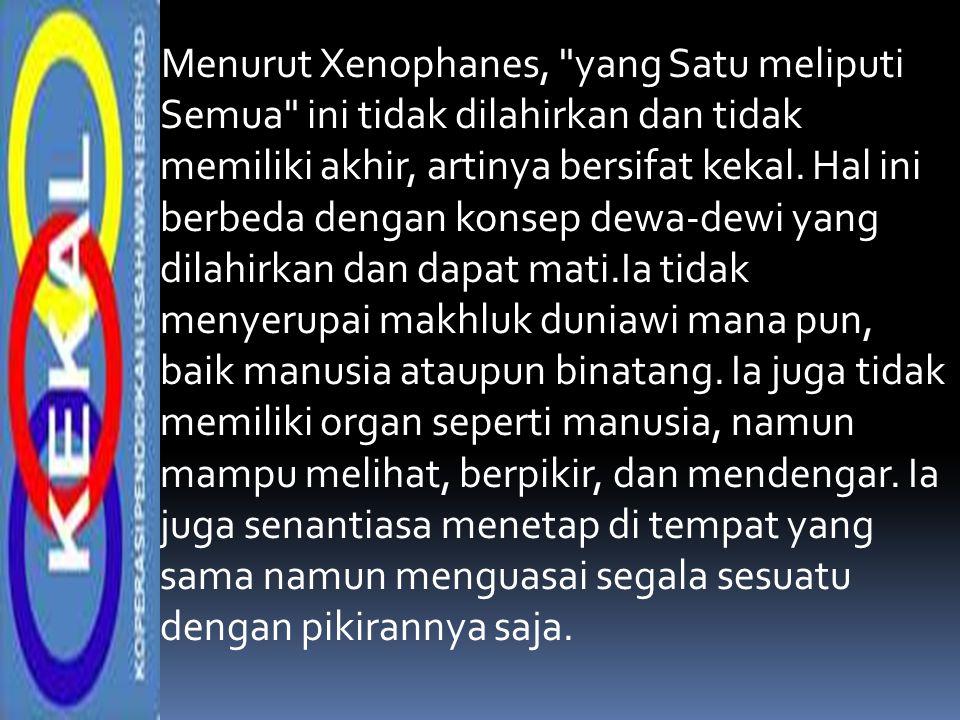 Menurut Xenophanes, yang Satu meliputi Semua ini tidak dilahirkan dan tidak memiliki akhir, artinya bersifat kekal.