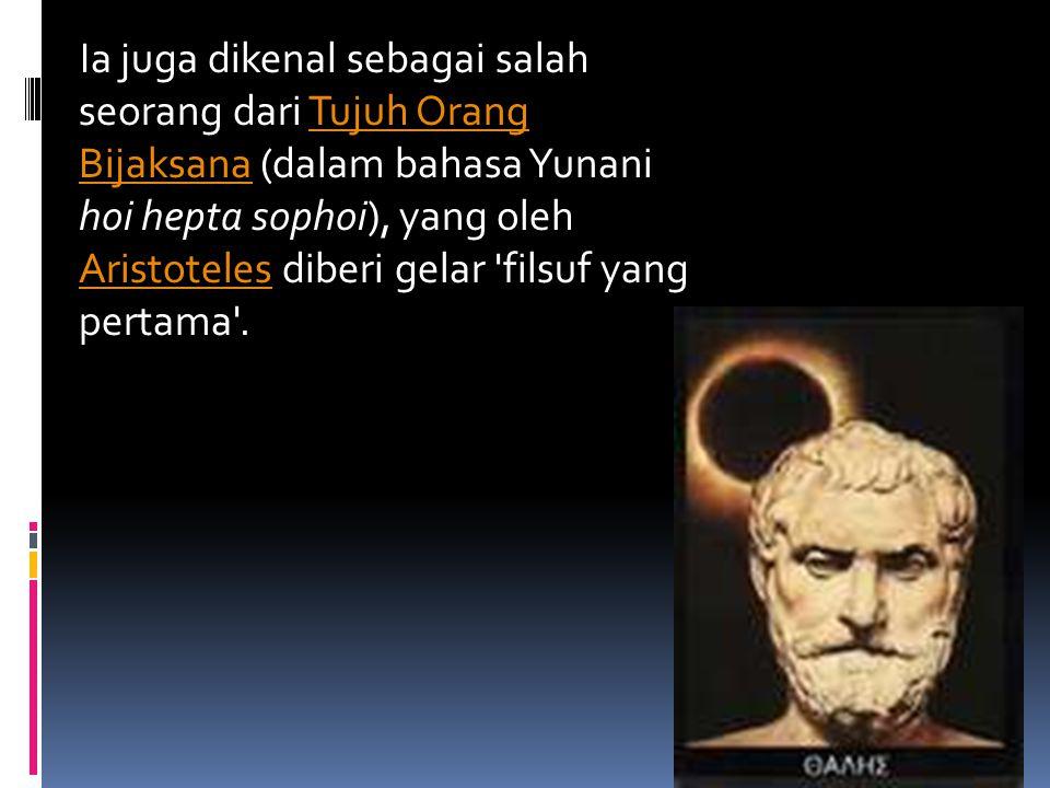 Ia juga dikenal sebagai salah seorang dari Tujuh Orang Bijaksana (dalam bahasa Yunani hoi hepta sophoi), yang oleh Aristoteles diberi gelar filsuf yang pertama .