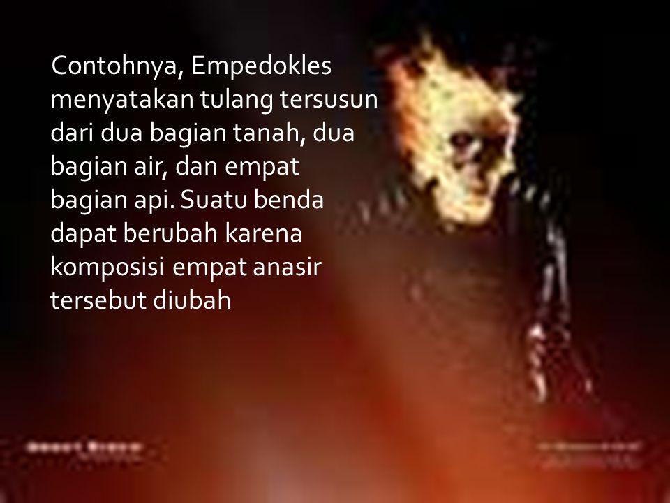 Contohnya, Empedokles menyatakan tulang tersusun dari dua bagian tanah, dua bagian air, dan empat bagian api.