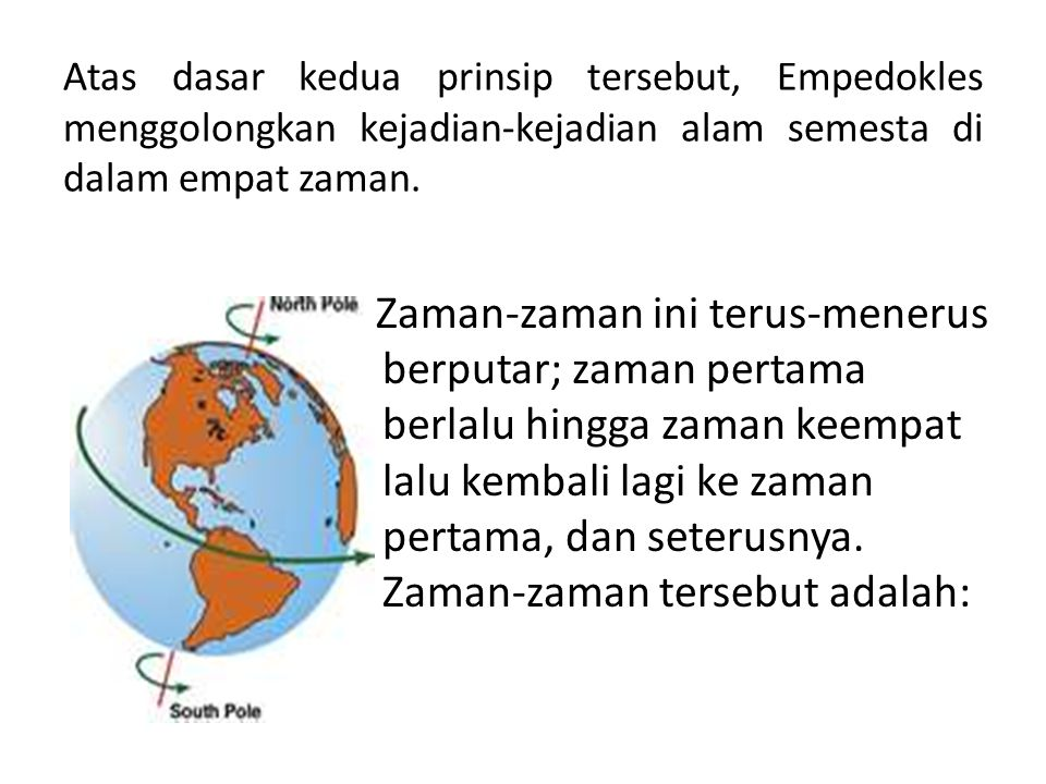 Atas dasar kedua prinsip tersebut, Empedokles menggolongkan kejadian-kejadian alam semesta di dalam empat zaman.