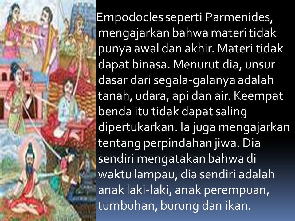 Empodocles seperti Parmenides, mengajarkan bahwa materi tidak punya awal dan akhir.