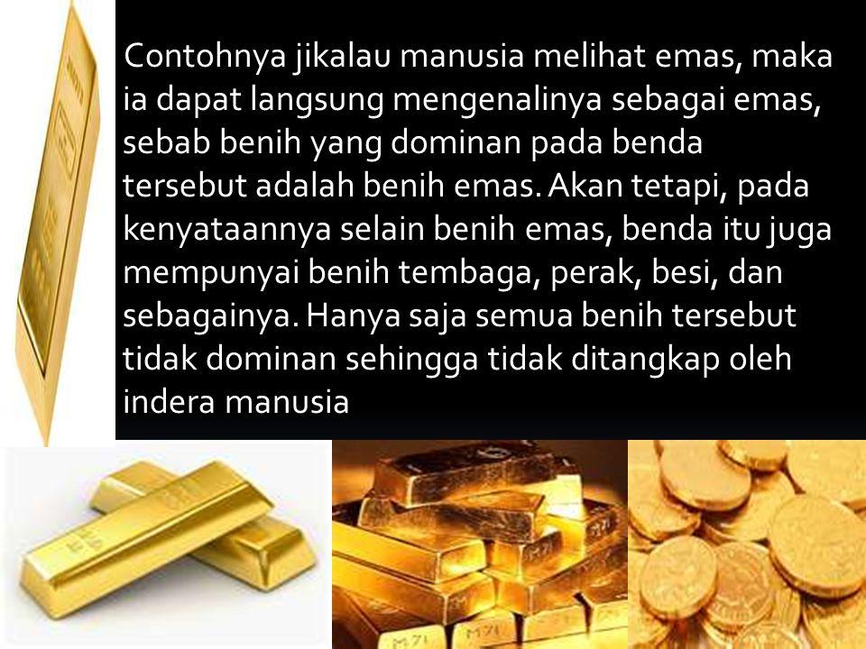 Contohnya jikalau manusia melihat emas, maka ia dapat langsung mengenalinya sebagai emas, sebab benih yang dominan pada benda tersebut adalah benih emas.