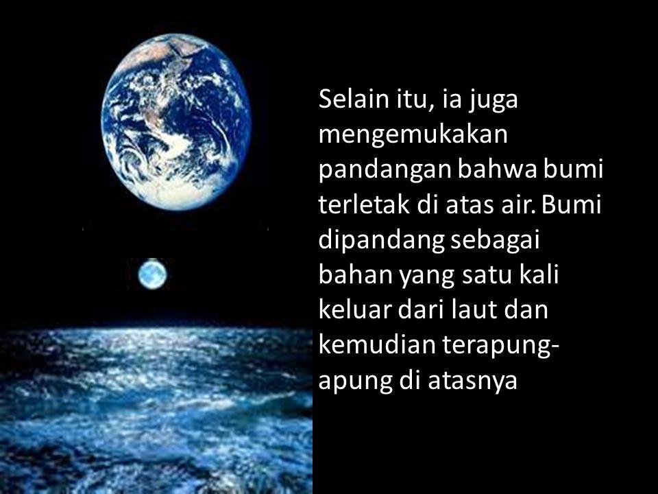 Selain itu, ia juga mengemukakan pandangan bahwa bumi terletak di atas air.