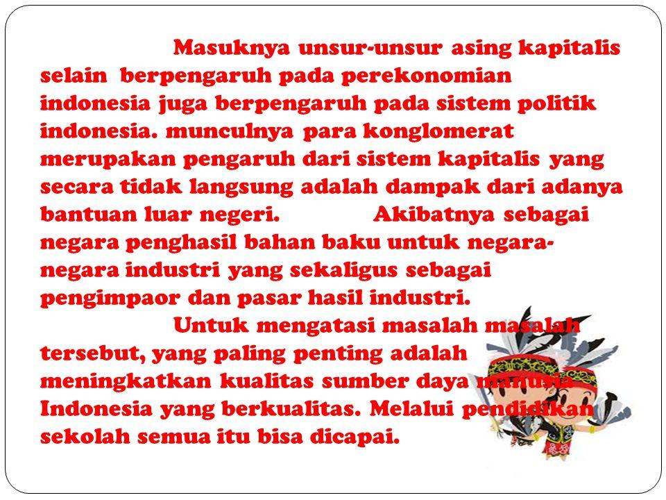 Masuknya unsur-unsur asing kapitalis selain berpengaruh pada perekonomian indonesia juga berpengaruh pada sistem politik indonesia.