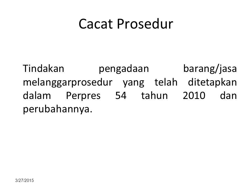 Cacat Prosedur Tindakan pengadaan barang/jasa melanggarprosedur yang telah ditetapkan dalam Perpres 54 tahun 2010 dan perubahannya.
