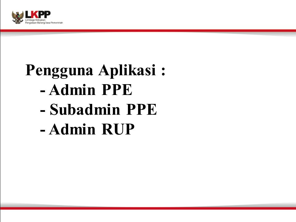 Pengguna Aplikasi : - Admin PPE - Subadmin PPE - Admin RUP