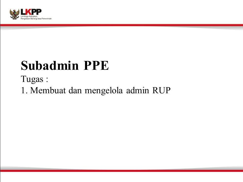Subadmin PPE Tugas : 1. Membuat dan mengelola admin RUP