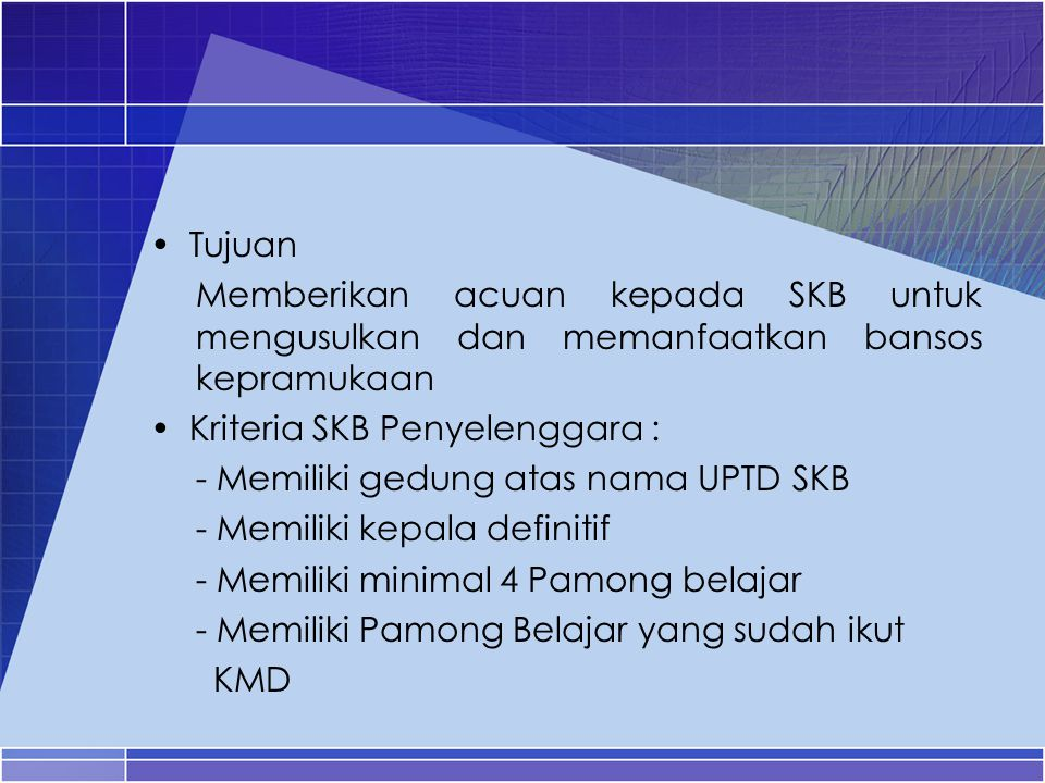 Tujuan Memberikan acuan kepada SKB untuk mengusulkan dan memanfaatkan bansos kepramukaan. Kriteria SKB Penyelenggara :