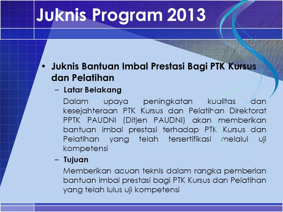 Juknis Program 2013 Juknis Bantuan Imbal Prestasi Bagi PTK Kursus dan Pelatihan. Latar Belakang.