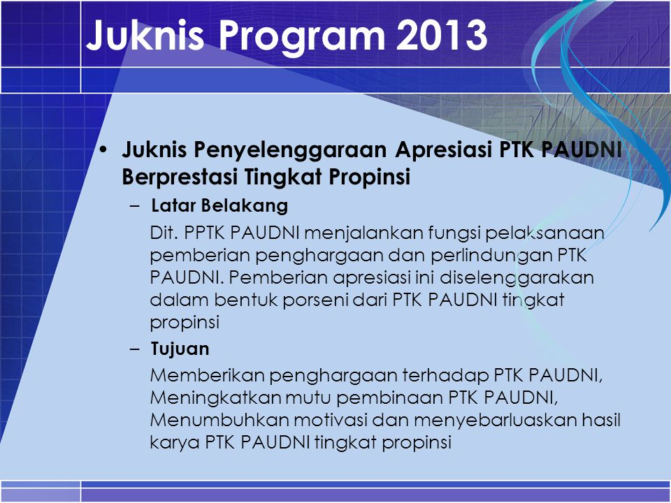 Juknis Program 2013 Juknis Penyelenggaraan Apresiasi PTK PAUDNI Berprestasi Tingkat Propinsi. Latar Belakang.
