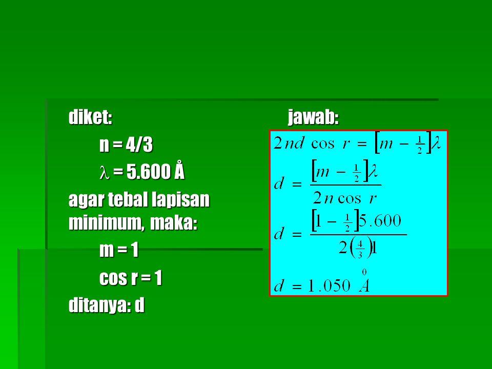 diket: n = 4/3  = 5.600 Å agar tebal lapisan minimum, maka: m = 1 cos r = 1 ditanya: d jawab: