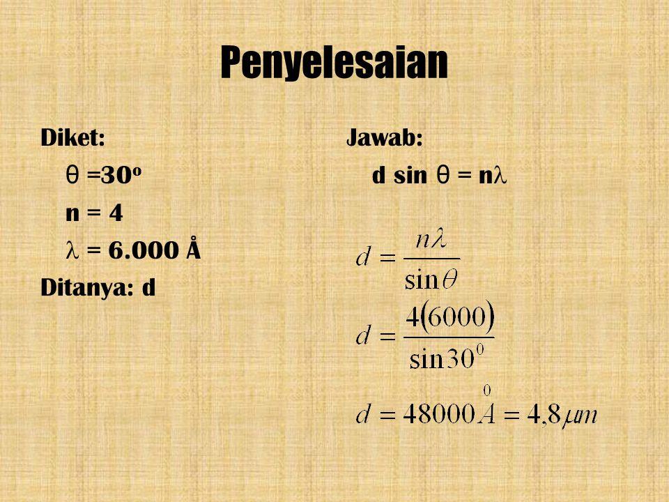 Penyelesaian Diket: θ =30o n = 4  = 6.000 Å Ditanya: d Jawab: