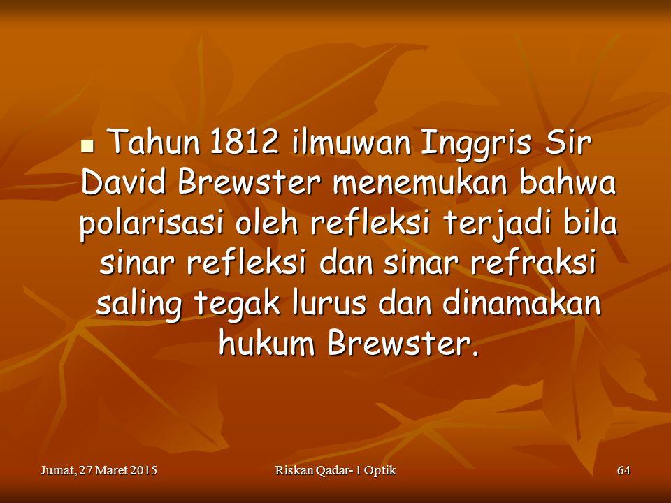Tahun 1812 ilmuwan Inggris Sir David Brewster menemukan bahwa polarisasi oleh refleksi terjadi bila sinar refleksi dan sinar refraksi saling tegak lurus dan dinamakan hukum Brewster.