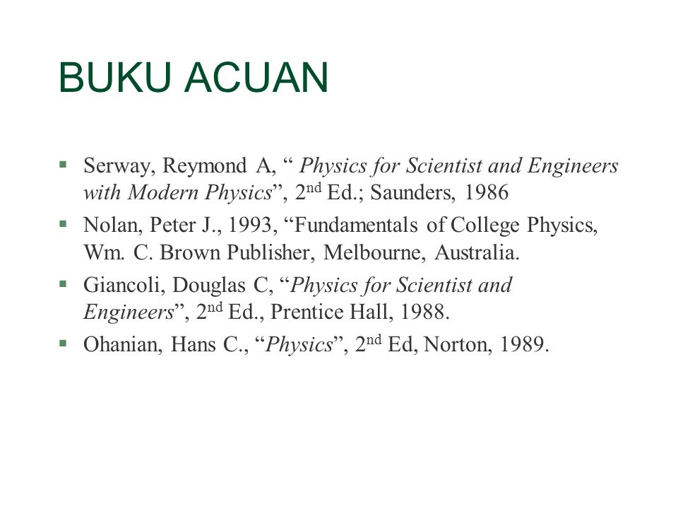 BUKU ACUAN Serway, Reymond A, Physics for Scientist and Engineers with Modern Physics , 2nd Ed.; Saunders, 1986.
