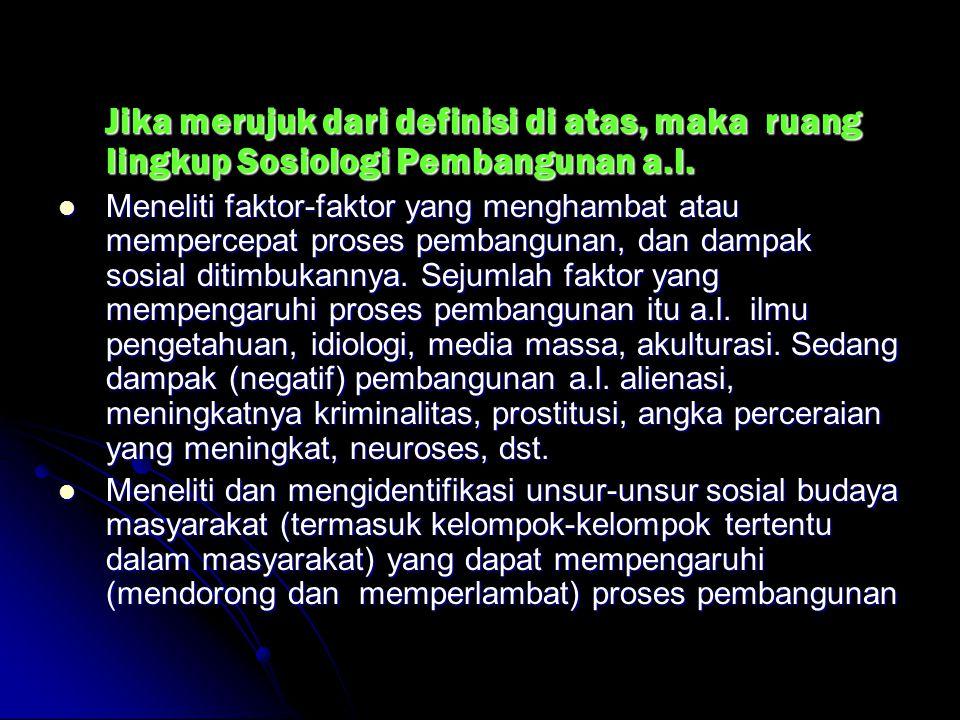 Jika merujuk dari definisi di atas, maka ruang lingkup Sosiologi Pembangunan a.l.